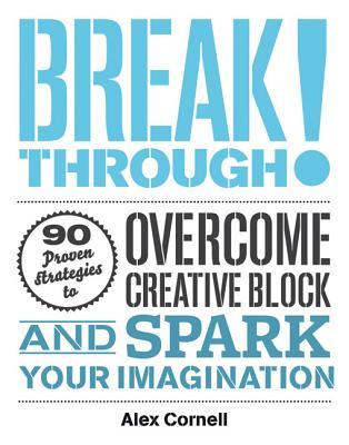 Breakthrough!: 100 Proven Strategies to Overcome Creative Block and Spark Your Imagination - Cornell, Alex
