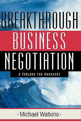 Breakthrough Business Negotiation: A Toolbox for Managers - Watkins, Michael