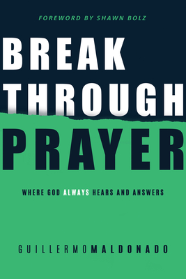 Breakthrough Prayer: Where God Always Hears and Answers - Maldonado, Guillermo, and Bolz, Shawn (Foreword by)