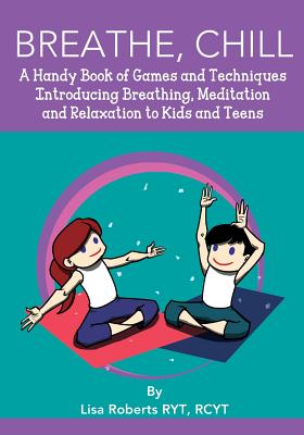 Breathe, Chill: A Handy Book of Games and Techniques Introducing Breathing, Meditation and Relaxation to Kids and Teens - Roberts, Lisa