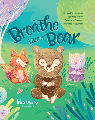 Breathe Like a Bear: 30 Mindful Moments for Kids to Feel Calm and Focused Anytime, Anywhere - Willey, Kira