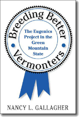 Breeding Better Vermonters: The Eugenics Project in the Green Mountain State - Gallagher, Nancy L
