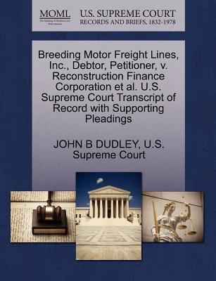 Breeding Motor Freight Lines, Inc., Debtor, Petitioner, V. Reconstruction Finance Corporation et al. U.S. Supreme Court Transcript of Record with Supporting Pleadings - Dudley, John B, and U S Supreme Court (Creator)