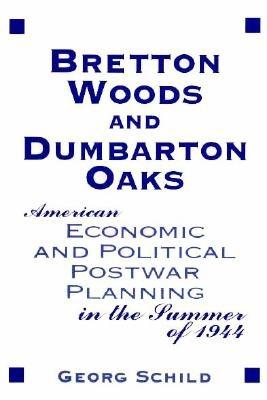 Bretton Woods & Dumbarton Oaks: American Economic & Political Post-War Planning in the Summer of 1944 - Schild, Georg