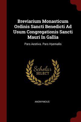 Breviarium Monasticum Ordinis Sancti Benedicti Ad Usum Congregationis Sancti Mauri in Gallia: Pars Aestiva. Pars Hyemalis - Anonymous