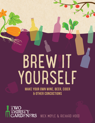 Brew It Yourself: Make your own beer, wine, cider and other concoctions - Hood, Richard, and Moyle, Nick