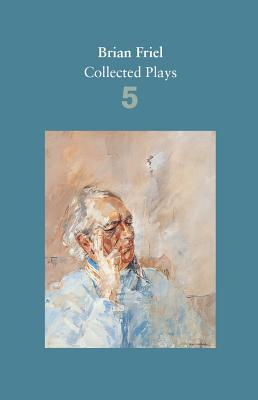 Brian Friel: Collected Plays - Volume 5: Uncle Vanya; the Yalta Game; the Bear; Afterplay; Performances; the Home Place; Hedda Gabler (After Ibsen) - Friel, Brian