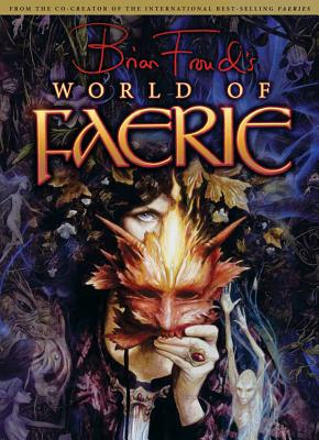 Brian Froud's World of Faerie - Froud, Brian, and Berk, Ari (Foreword by)