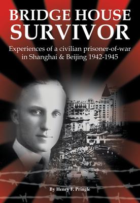Bridge House Survivor: Experiences of a Civilian Prisoner-Of-War in Shanghai & Beijing 1942-1945 - Pringle, Henry F