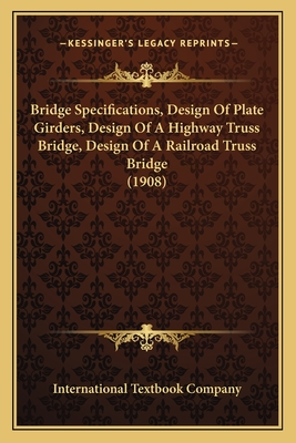 Bridge Specifications, Design of Plate Girders, Design of a Highway Truss Bridge, Design of a Railroad Truss Bridge (1908) - International Textbook Company