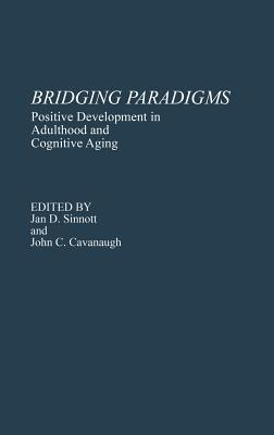 Bridging Paradigms: Positive Development in Adulthood and Cognitive Aging - Cavanaugh, John C, and Sinnott, Jan D