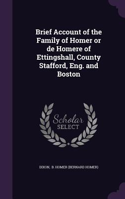 Brief Account of the Family of Homer or de Homere of Ettingshall, County Stafford, Eng. and Boston - B Homer (Bernard Homer), Dixon