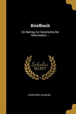 Briefbuch: Ein Beitrag Zur Geschichte Der Reformation ... - Scheurl, Christoph