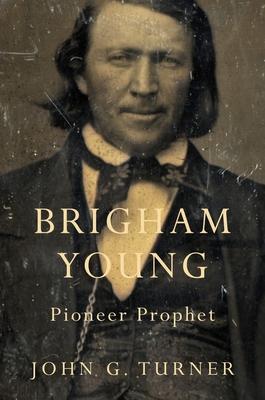 Brigham Young: Pioneer Prophet - Turner, John G