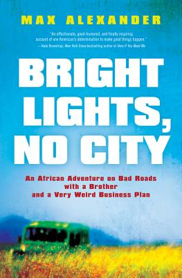 Bright Lights, No City: An African Adventure on Bad Roads with a Brother and a Very Weird Business Plan - Alexander, Max