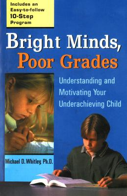 Bright Minds, Poor Grades: Understanding and Movtivating Your Underachieving Child - Whitley, Michael D