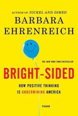 Bright-Sided: How Positive Thinking Is Undermining America - Ehrenreich, Barbara