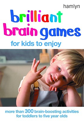 Brilliant Brain Games for Kids to Enjoy: More Than 300 Brain-Boosting Activities for Toddlers to Five Year Olds - Kemp, Jane, and Walters, Clare, and MacMillan, Bonnie, Dr.