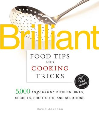 Brilliant Food Tips and Cooking Tricks: 5,000 Ingenious Kitchen Hints, Secrets, Shortcuts, and Solutions - Joachim, David