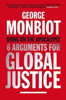Bring on the Apocalypse: Six Arguments for Global Justice - Monbiot, George
