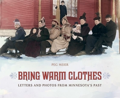 Bring Warm Clothes: Letters and Photos from Minnesota's Past - Meier, Peg