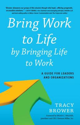 Bring Work to Life by Bringing Life to Work: A Guide for Leaders and Organizations - Brower, Tracy
