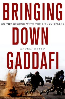 Bringing Down Gaddafi: On the Ground with the Libyan Rebels - Netto, Andrei