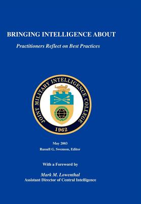 Bringing Intelligence about: Practitioners Reflect on Best Practice - Swenson, Russell G, and Lowenthal, Mark M (Foreword by), and Joint Military Intelligence College