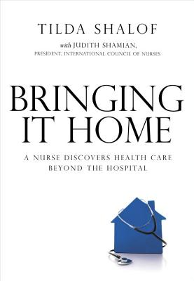Bringing It Home: A Nurse Discovers Healthcare Beyond the Hospital - Shalof, Tilda, RN, and Shamian, Judith (Contributions by)