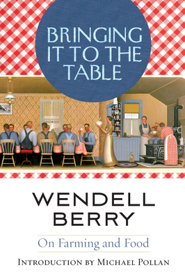 Bringing It to the Table: On Farming and Food - Berry, Wendell, and Pollan, Michael (Introduction by)
