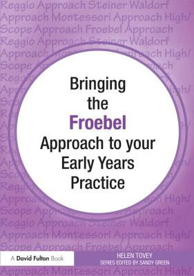 Bringing the Froebel Approach to Your Early Years Practice - Tovey, Helen