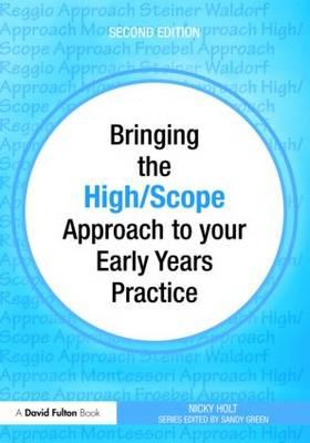 Bringing the High Scope Approach to Your Early Years Practice - Holt, Nicky