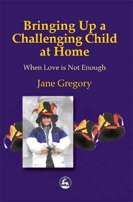 Bringing Up a Challenging Child at Home: When Love Is Not Enough - Gregory, Jane