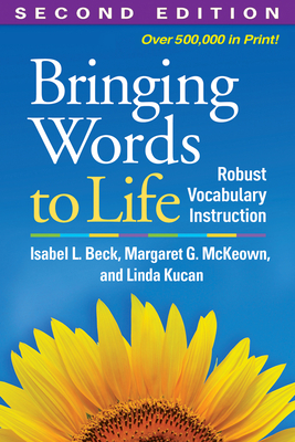 Bringing Words to Life: Robust Vocabulary Instruction - Beck, Isabel L, PhD, and McKeown, Margaret G, PhD, and Kucan, Linda, PhD