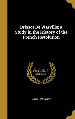 Brissot de Warville; A Study in the History of the French Revolution - Ellery, Eloise 1874-