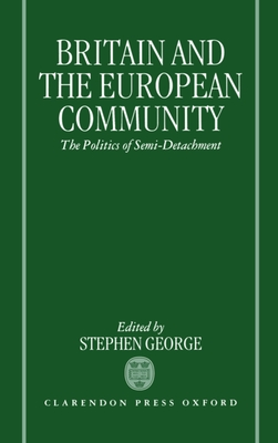 Britain and the European Community: The Politics of Semi-Detachment - George, Stephen (Editor)