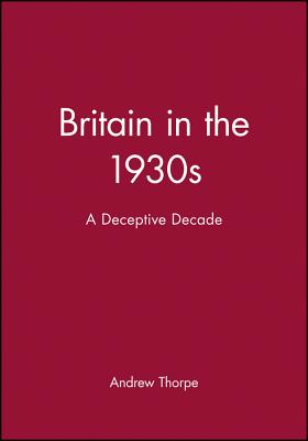 Britain in the 1930s: A Deceptive Decade - Thorpe, Andrew