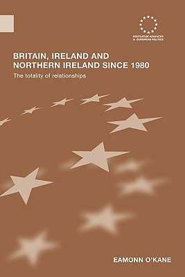 Britain, Ireland and Northern Ireland since 1980: The Totality of Relationships - O'Kane, Eamonn
