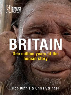 Britain: One Million Years of the Human Story - Dinnis, Rob, and Stringer, Chris