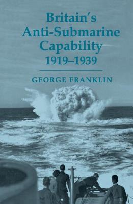 Britain's Anti-Submarine Capability 1919-1939 - Franklin, George