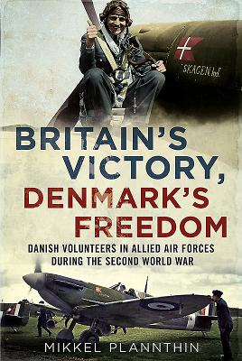 Britain's Victory, Denmark's Freedom: Danish Volunteers in Allied Air Forces During the Second World War - Plannthin, Mikkel