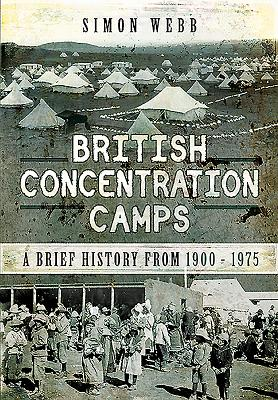 British Concentration Camps: A Brief History from 1900 - 1975 - Webb, Simon