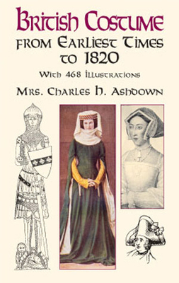 British Costume from Earliest Times to 1820 - Ashdown, Emily Jessie, and Ashdown, Charles H, Mrs., and Ashdown, Mrs Charles H
