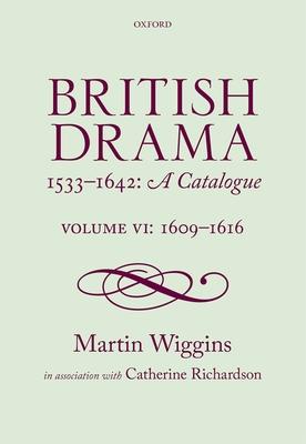British Drama 1533-1642: A Catalogue: Volume VI: 1609-1616 - Wiggins, Martin