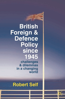 British Foreign and Defence Policy Since 1945: Challenges and Dilemmas in a Changing World - Self, Robert