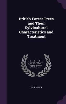 British Forest Trees and Their Sylvicultural Characteristics and Treatment - Nisbet, John, Sir
