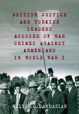 British Justice and Turkish Leaders Accused of War Crimes Against Armenians in World War I: Revised Second Edition - Bandazian, Walter Charles