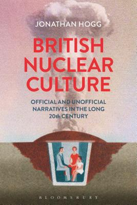 British Nuclear Culture: Official and Unofficial Narratives in the Long 20th Century - Hogg, Jonathan
