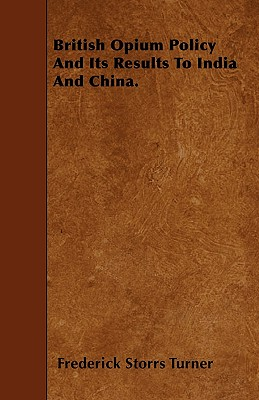 British Opium Policy and Its Results to India and China. - Turner, Frederick Storrs