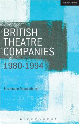 British Theatre Companies: 1980-1994: Joint Stock, Gay Sweatshop, Complicite, Forced Entertainment, Women's Theatre Group, Talawa - Saunders, Graham (Series edited by), and Bull, John, Dr. (Series edited by)
